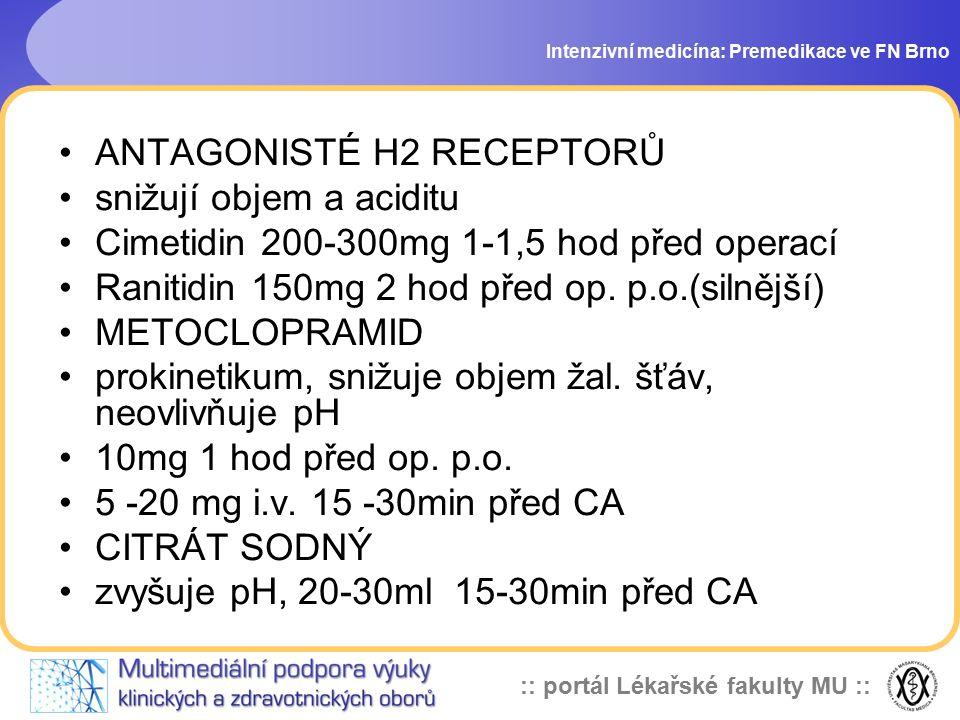 :: portál Lékařské fakulty MU :: Intenzivní medicína: Premedikace ve FN Brno ANTAGONISTÉ H2 RECEPTORŮ snižují objem a aciditu Cimetidin 200-300mg 1-1,5 hod před operací Ranitidin 150mg 2 hod před op.