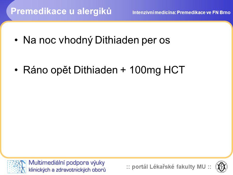 :: portál Lékařské fakulty MU :: Premedikace u alergiků Intenzivní medicína: Premedikace ve FN Brno Na noc vhodný Dithiaden per os Ráno opět Dithiaden + 100mg HCT