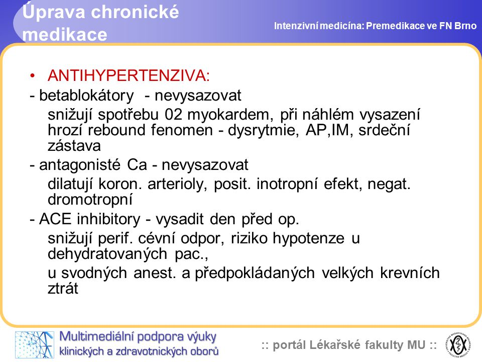 :: portál Lékařské fakulty MU :: Úprava chronické medikace Intenzivní medicína: Premedikace ve FN Brno ANTIHYPERTENZIVA: - betablokátory - nevysazovat