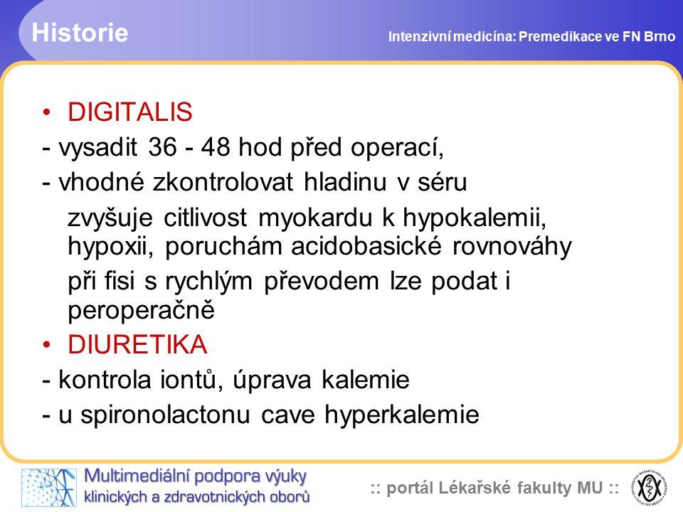 :: portál Lékařské fakulty MU :: Historie Intenzivní medicína: Premedikace ve FN Brno DIGITALIS - vysadit 36 - 48 hod před operací, - vhodné zkontrolovat hladinu v séru zvyšuje citlivost myokardu k hypokalemii, hypoxii, poruchám acidobasické rovnováhy při fisi s rychlým převodem lze podat i peroperačně DIURETIKA - kontrola iontů, úprava kalemie - u spironolactonu cave hyperkalemie