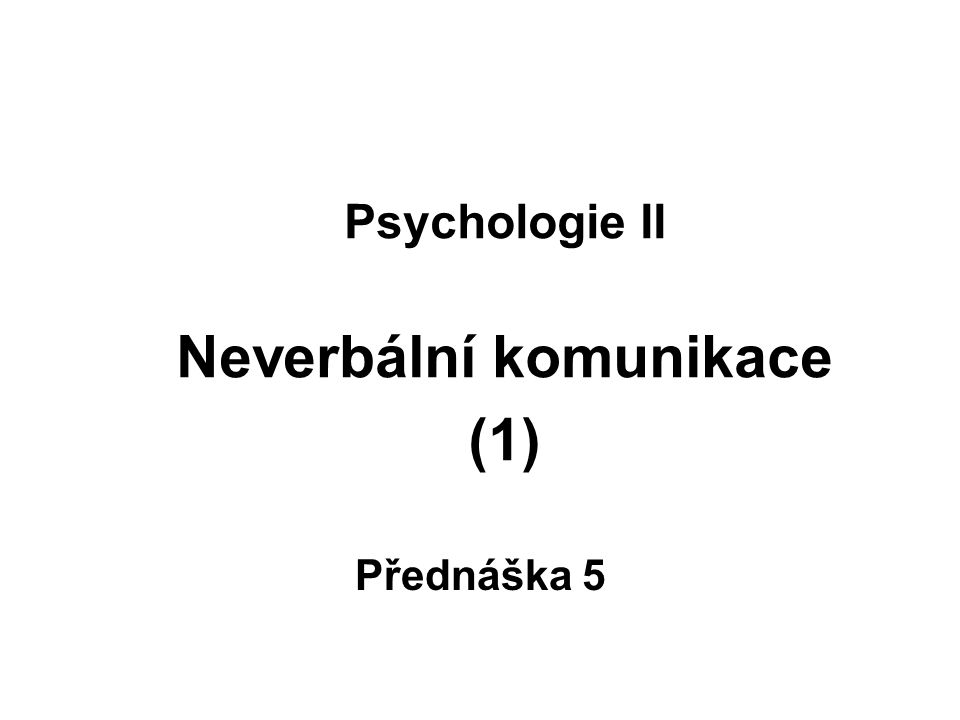 Psychologie II Neverbální komunikace (1) Přednáška 5