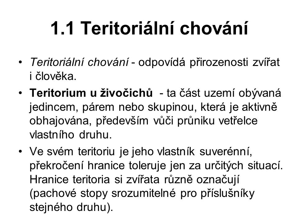 1.1 Teritoriální chování Teritoriální chování - odpovídá přirozenosti zvířat i člověka. Teritorium u živočichů - ta část uzemí obývaná jedincem, párem