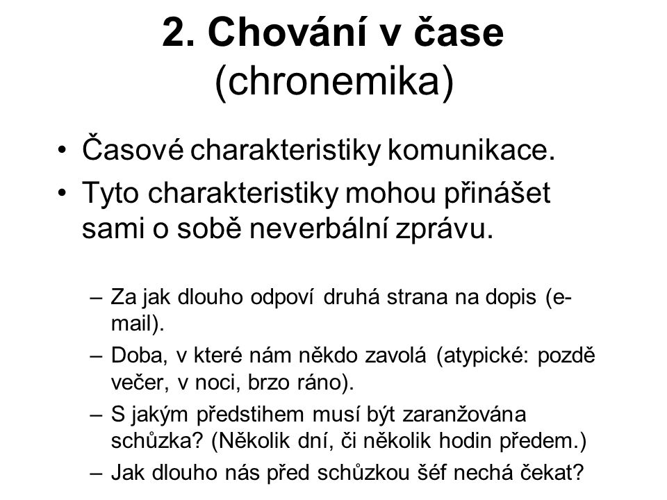 2. Chování v čase (chronemika) Časové charakteristiky komunikace. Tyto charakteristiky mohou přinášet sami o sobě neverbální zprávu. –Za jak dlouho od