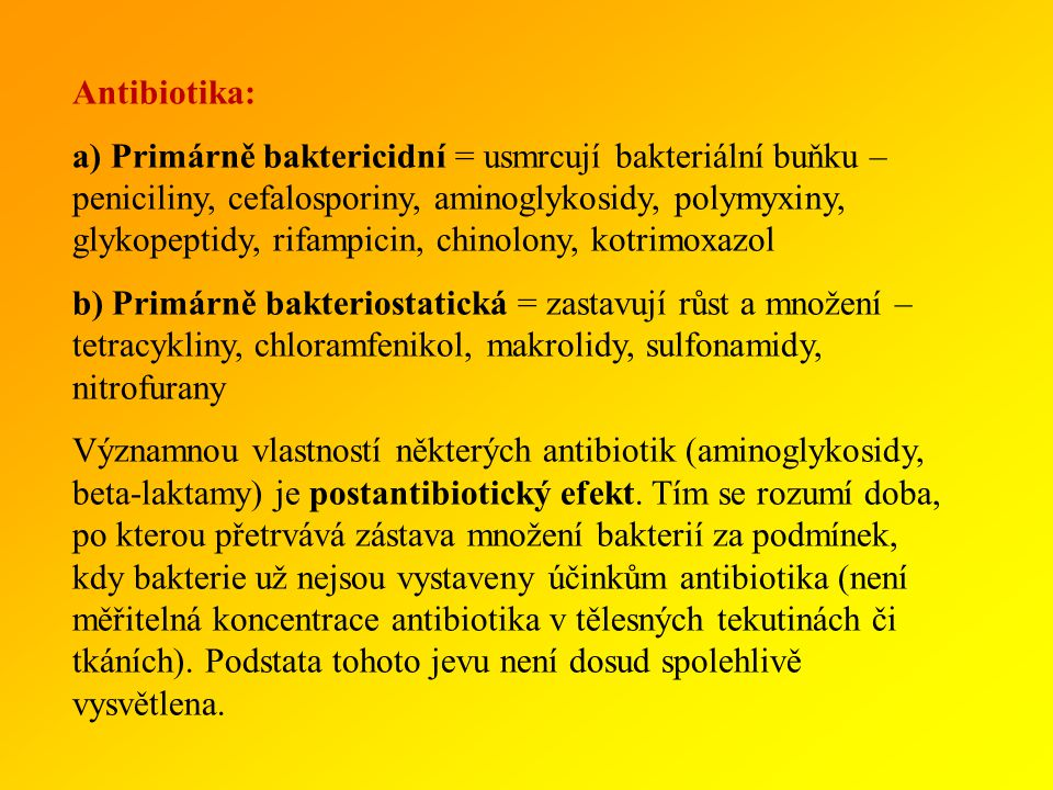 Antibiotika: a) Primárně baktericidní = usmrcují bakteriální buňku – peniciliny, cefalosporiny, aminoglykosidy, polymyxiny, glykopeptidy, rifampicin, chinolony, kotrimoxazol b) Primárně bakteriostatická = zastavují růst a množení – tetracykliny, chloramfenikol, makrolidy, sulfonamidy, nitrofurany Významnou vlastností některých antibiotik (aminoglykosidy, beta-laktamy) je postantibiotický efekt.