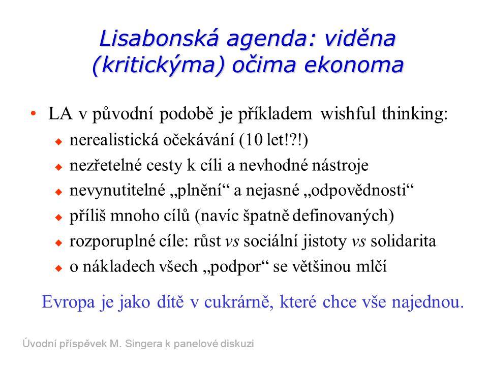 """Lisabonská agenda: viděna (kritickýma) očima ekonoma LA v původní podobě je příkladem wishful thinking:  nerealistická očekávání (10 let! !)  nezřetelné cesty k cíli a nevhodné nástroje  nevynutitelné """"plnění a nejasné """"odpovědnosti  příliš mnoho cílů (navíc špatně definovaných)  rozporuplné cíle: růst vs sociální jistoty vs solidarita  o nákladech všech """"podpor se většinou mlčí Evropa je jako dítě v cukrárně, které chce vše najednou."""
