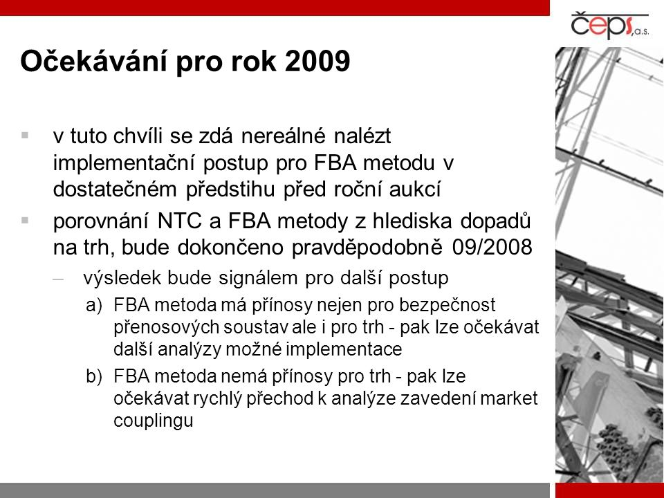 Očekávání pro rok 2009  v tuto chvíli se zdá nereálné nalézt implementační postup pro FBA metodu v dostatečném předstihu před roční aukcí  porovnání NTC a FBA metody z hlediska dopadů na trh, bude dokončeno pravděpodobně 09/2008 –výsledek bude signálem pro další postup a)FBA metoda má přínosy nejen pro bezpečnost přenosových soustav ale i pro trh - pak lze očekávat další analýzy možné implementace b)FBA metoda nemá přínosy pro trh - pak lze očekávat rychlý přechod k analýze zavedení market couplingu