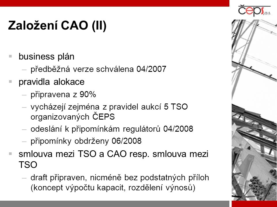 Založení CAO (II)  business plán –předběžná verze schválena 04/2007  pravidla alokace –připravena z 90% –vycházejí zejména z pravidel aukcí 5 TSO organizovaných ČEPS –odeslání k připomínkám regulátorů 04/2008 –připomínky obdrženy 06/2008  smlouva mezi TSO a CAO resp.