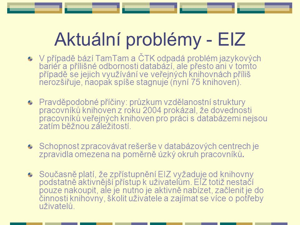 Aktuální problémy - EIZ V případě bází TamTam a ČTK odpadá problém jazykových bariér a přílišné odbornosti databází, ale přesto ani v tomto případě se jejich využívání ve veřejných knihovnách příliš nerozšiřuje, naopak spíše stagnuje (nyní 75 knihoven).