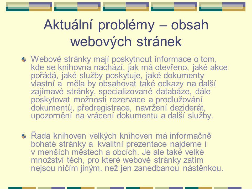 Aktuální problémy – obsah webových stránek Webové stránky mají poskytnout informace o tom, kde se knihovna nachází, jak má otevřeno, jaké akce pořádá, jaké služby poskytuje, jaké dokumenty vlastní a měla by obsahovat také odkazy na další zajímavé stránky, specializované databáze, dále poskytovat možnosti rezervace a prodlužování dokumentů, předregistrace, navržení deziderát, upozornění na vrácení dokumentu a další služby.