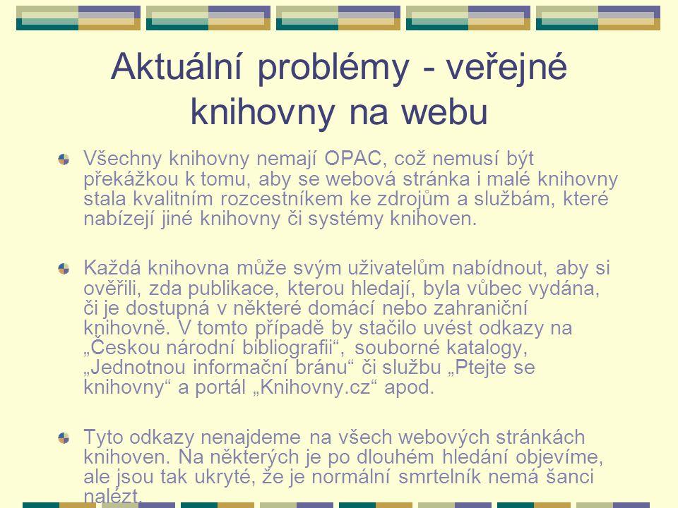 Aktuální problémy - veřejné knihovny na webu Všechny knihovny nemají OPAC, což nemusí být překážkou k tomu, aby se webová stránka i malé knihovny stala kvalitním rozcestníkem ke zdrojům a službám, které nabízejí jiné knihovny či systémy knihoven.