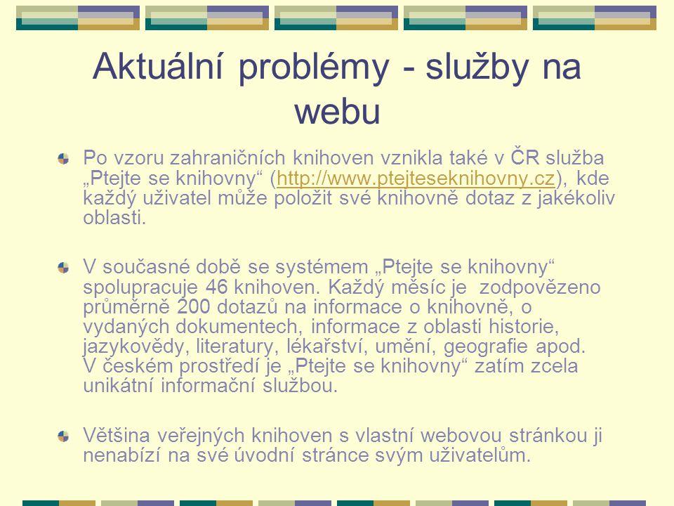 """Aktuální problémy - služby na webu Po vzoru zahraničních knihoven vznikla také v ČR služba """"Ptejte se knihovny (http://www.ptejteseknihovny.cz), kde každý uživatel může položit své knihovně dotaz z jakékoliv oblasti.http://www.ptejteseknihovny.cz V současné době se systémem """"Ptejte se knihovny spolupracuje 46 knihoven."""