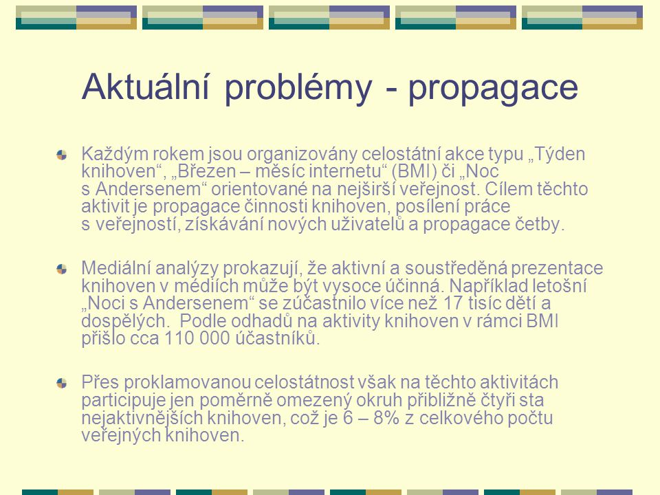"""Aktuální problémy - propagace Každým rokem jsou organizovány celostátní akce typu """"Týden knihoven , """"Březen – měsíc internetu (BMI) či """"Noc s Andersenem orientované na nejširší veřejnost."""