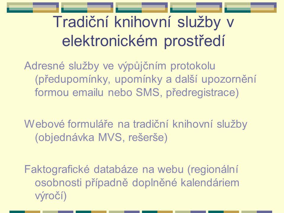 Tradiční knihovní služby v elektronickém prostředí Adresné služby ve výpůjčním protokolu (předupomínky, upomínky a další upozornění formou emailu nebo SMS, předregistrace) Webové formuláře na tradiční knihovní služby (objednávka MVS, rešerše) Faktografické databáze na webu (regionální osobnosti případně doplněné kalendáriem výročí)