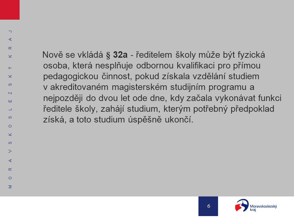 M O R A V S K O S L E Z S K Ý K R A J 6 Nově se vkládá § 32a - ředitelem školy může být fyzická osoba, která nesplňuje odbornou kvalifikaci pro přímou