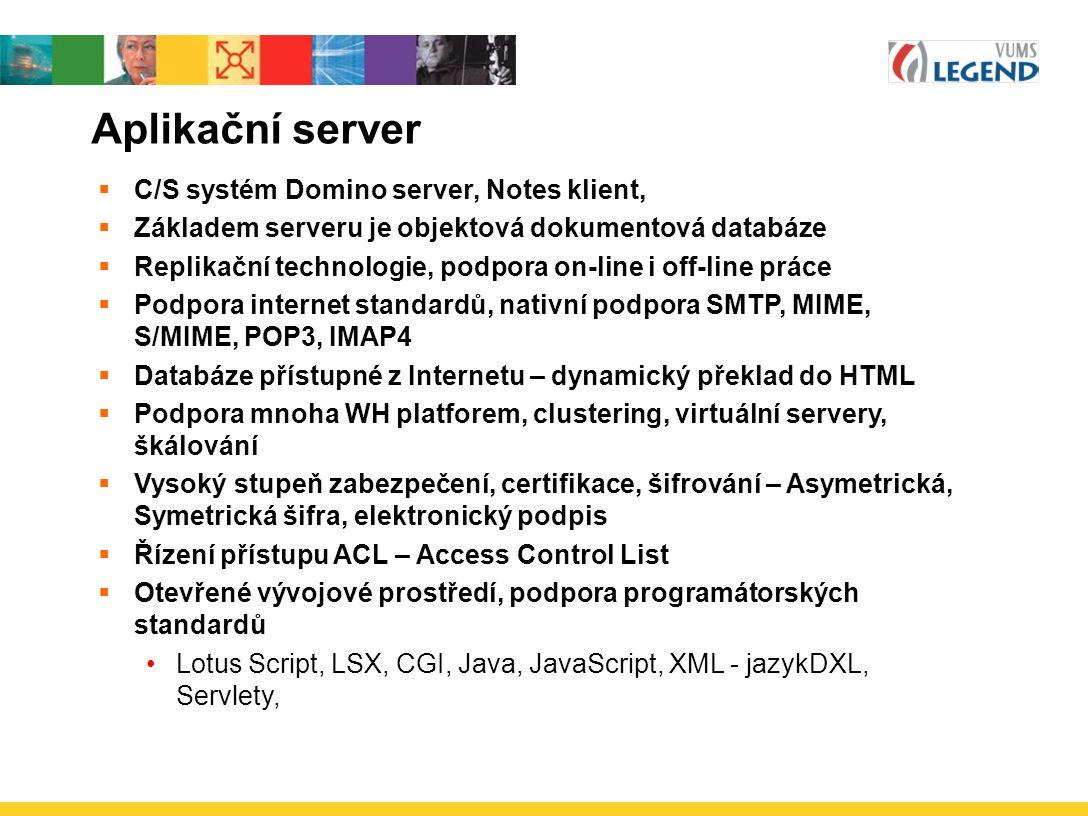 Aplikační server  C/S systém Domino server, Notes klient,  Základem serveru je objektová dokumentová databáze  Replikační technologie, podpora on-line i off-line práce  Podpora internet standardů, nativní podpora SMTP, MIME, S/MIME, POP3, IMAP4  Databáze přístupné z Internetu – dynamický překlad do HTML  Podpora mnoha WH platforem, clustering, virtuální servery, škálování  Vysoký stupeň zabezpečení, certifikace, šifrování – Asymetrická, Symetrická šifra, elektronický podpis  Řízení přístupu ACL – Access Control List  Otevřené vývojové prostředí, podpora programátorských standardů Lotus Script, LSX, CGI, Java, JavaScript, XML - jazykDXL, Servlety,