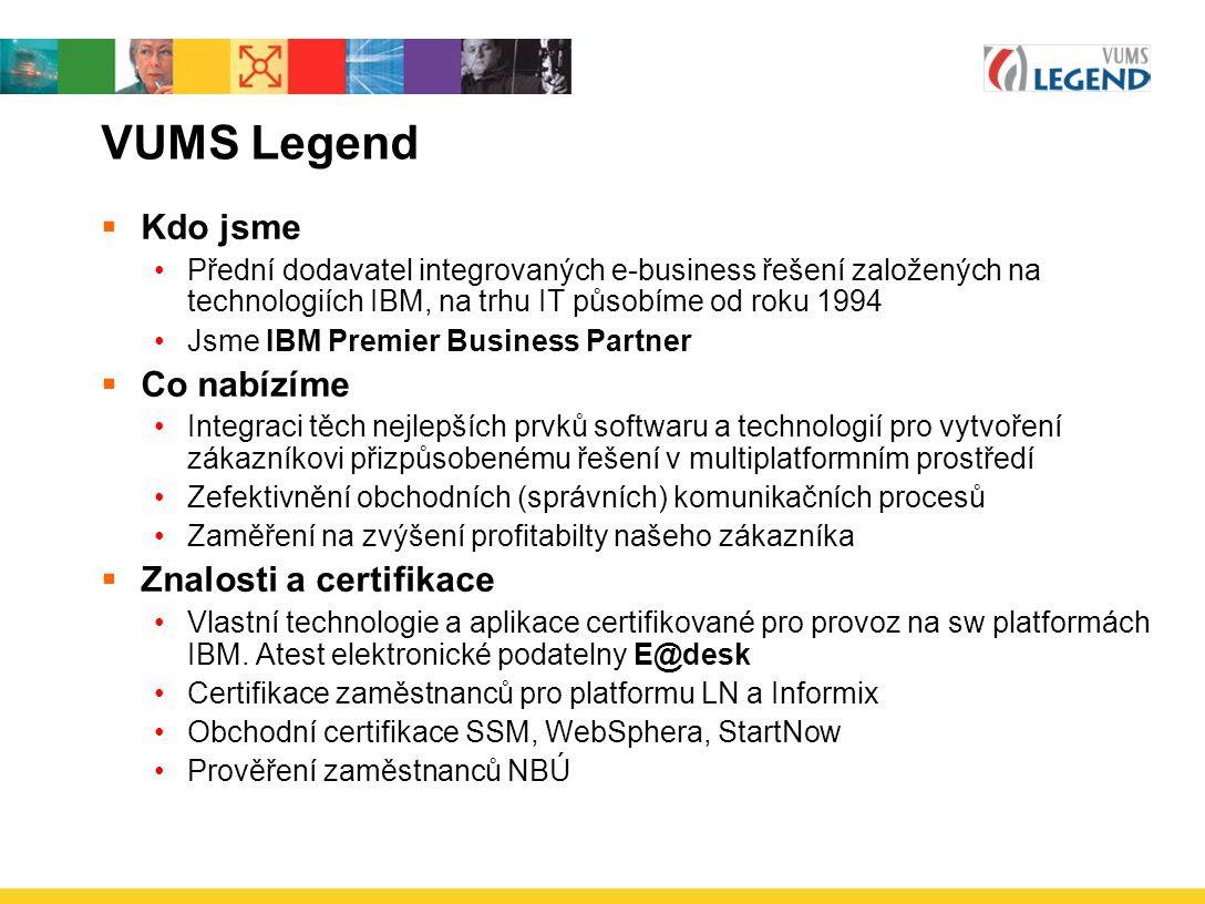 VUMS Legend  Kdo jsme Přední dodavatel integrovaných e-business řešení založených na technologiích IBM, na trhu IT působíme od roku 1994 Jsme IBM Premier Business Partner  Co nabízíme Integraci těch nejlepších prvků softwaru a technologií pro vytvoření zákazníkovi přizpůsobenému řešení v multiplatformním prostředí Zefektivnění obchodních (správních) komunikačních procesů Zaměření na zvýšení profitabilty našeho zákazníka  Znalosti a certifikace Vlastní technologie a aplikace certifikované pro provoz na sw platformách IBM.