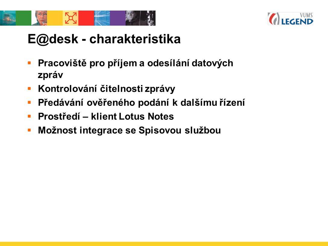 E@desk - charakteristika  Pracoviště pro příjem a odesílání datových zpráv  Kontrolování čitelnosti zprávy  Předávání ověřeného podání k dalšímu řízení  Prostředí – klient Lotus Notes  Možnost integrace se Spisovou službou