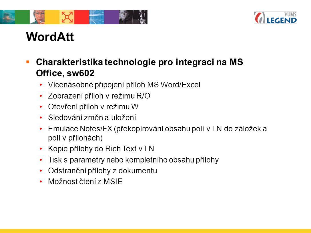WordAtt  Charakteristika technologie pro integraci na MS Office, sw602 Vícenásobné připojení příloh MS Word/Excel Zobrazení příloh v režimu R/O Otevření příloh v režimu W Sledování změn a uložení Emulace Notes/FX (překopírování obsahu polí v LN do záložek a polí v přílohách) Kopie přílohy do Rich Text v LN Tisk s parametry nebo kompletního obsahu přílohy Odstranění přílohy z dokumentu Možnost čtení z MSIE