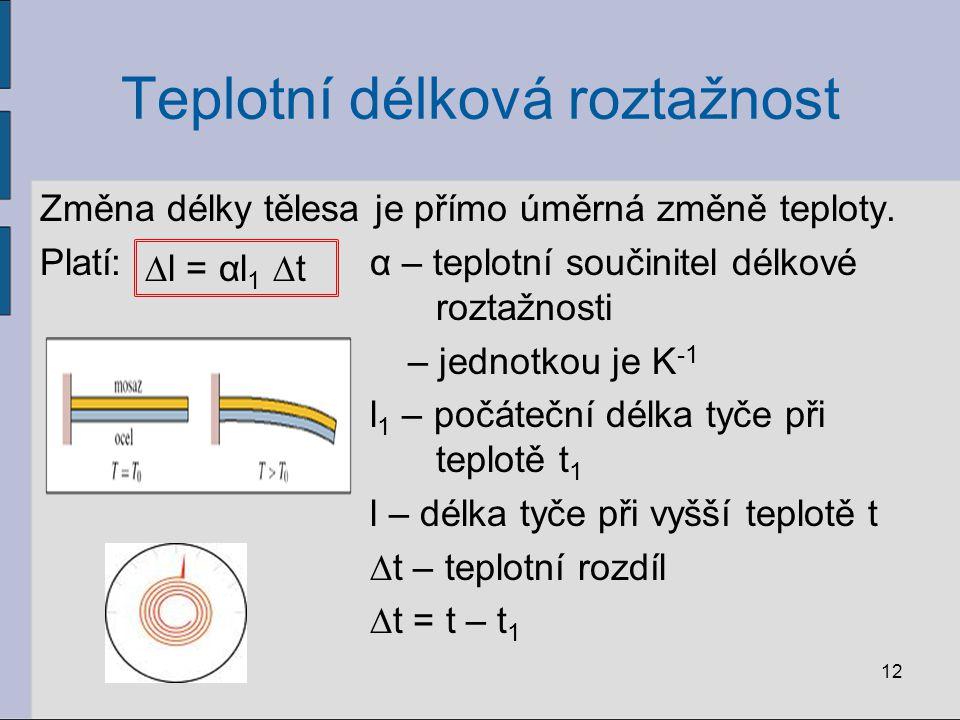Teplotní délková roztažnost Změna délky tělesa je přímo úměrná změně teploty. Platí:α – teplotní součinitel délkové roztažnosti – jednotkou je K -1 l