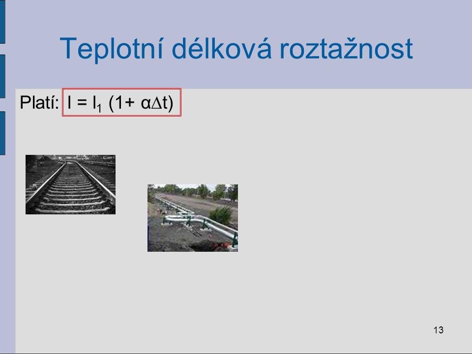 Teplotní délková roztažnost Platí: 13 l = l 1 (1+ α∆t)