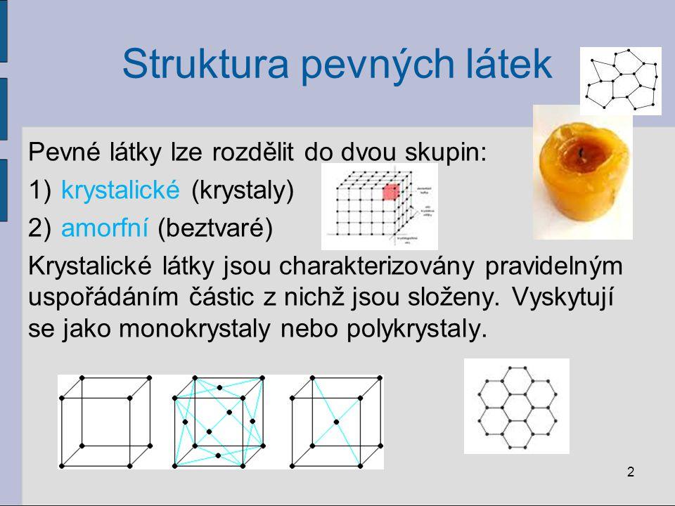 Struktura pevných látek Pevné látky lze rozdělit do dvou skupin: 1)krystalické (krystaly) 2)amorfní (beztvaré) Krystalické látky jsou charakterizovány