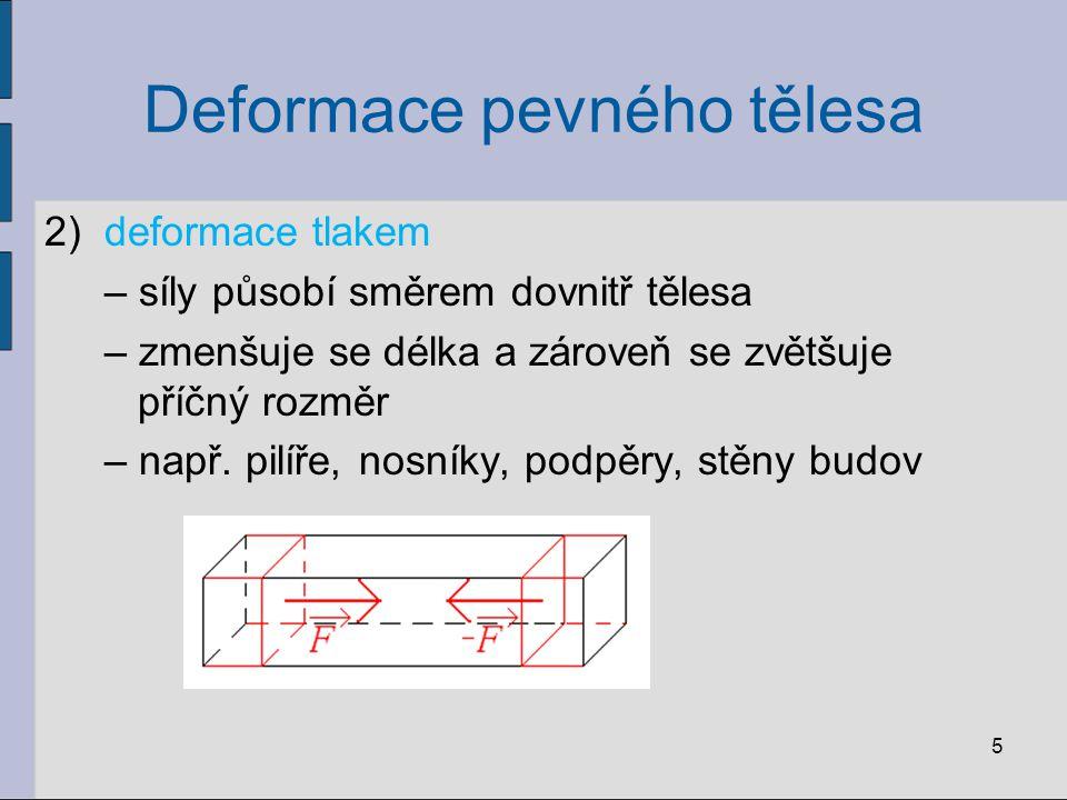 Deformace pevného tělesa 2)deformace tlakem – síly působí směrem dovnitř tělesa – zmenšuje se délka a zároveň se zvětšuje příčný rozměr – např. pilíře