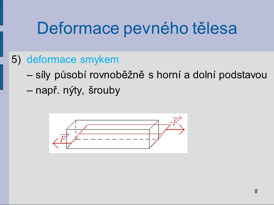 Deformace pevného tělesa 5)deformace smykem – síly působí rovnoběžně s horní a dolní podstavou – např. nýty, šrouby 8