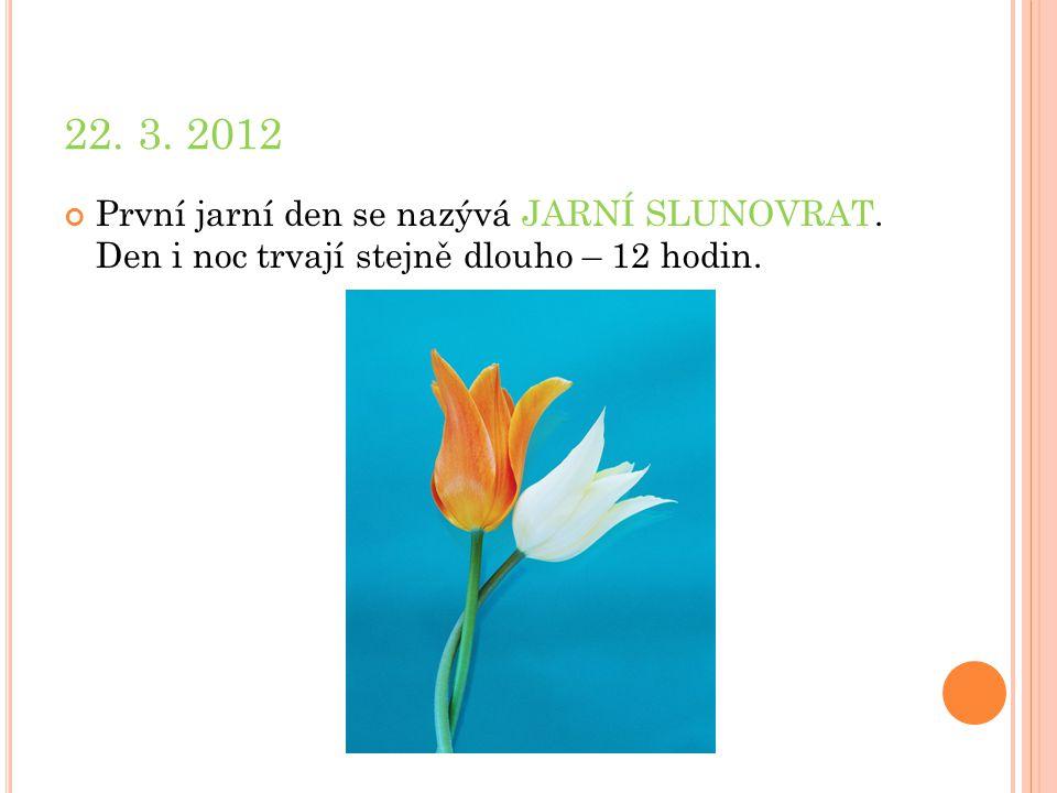 22. 3. 2012 První jarní den se nazývá JARNÍ SLUNOVRAT. Den i noc trvají stejně dlouho – 12 hodin.