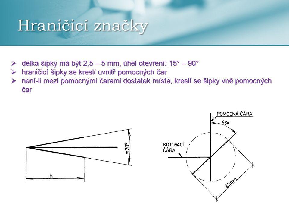 Hraničicí značky  délka šipky má být 2,5 – 5 mm, úhel otevření: 15° – 90°  hraničicí šipky se kreslí uvnitř pomocných čar  není-li mezi pomocnými č