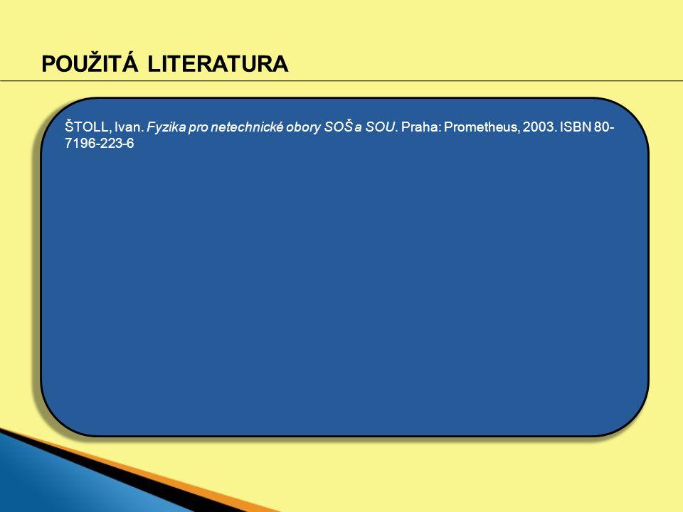 POUŽITÁ LITERATURA ŠTOLL, Ivan. Fyzika pro netechnické obory SOŠ a SOU. Praha: Prometheus, 2003. ISBN 80- 7196-223-6