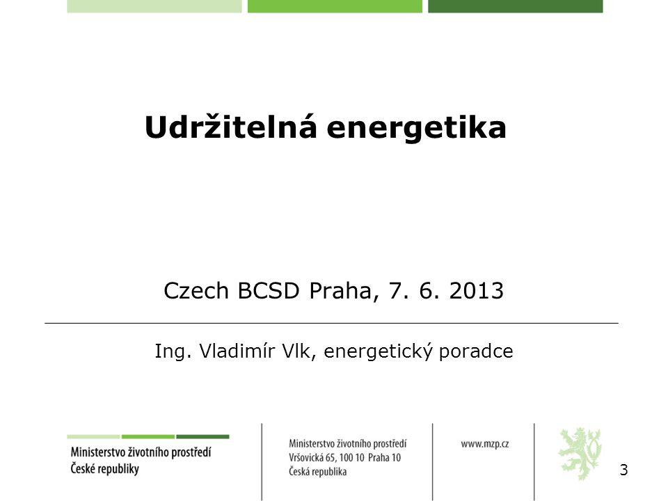 Udržitelná energetika 3 Czech BCSD Praha, 7. 6. 2013 Ing. Vladimír Vlk, energetický poradce