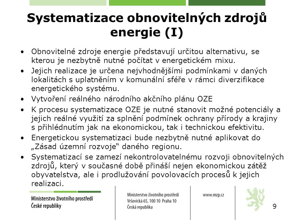 K systematizaci obnovitelných zdrojů energie je nutné splnit následující podmínky: –vytvoření systému diverzifikované energetiky v komunální sféře, –analyzovat současný potenciál podle jednotlivých obnovitelných zdrojů na území České republiky, –k instalaci obnovitelných zdrojů energie je nutné vycházet z nejefektivnějšího využití potenciálu s respektováním ochrany životního prostředí, –v územních energetických koncepcích optimalizovat rozvoj obnovitelných zdrojů v daných lokalitách, –účelně vynakládat finanční prostředky na podporu komunální energetiky a to převážně ve využití obnovitelných zdrojů na výrobu tepla, –podpora rozvoje CZT s KVET – nejefektivnější využití biomasy 10 Systematizace obnovitelných zdrojů energie (II)
