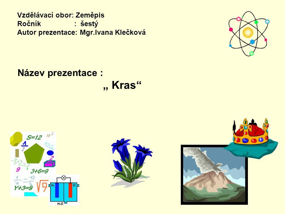 """Vzdělávací obor: Zeměpis Ročník : šestý Autor prezentace: Mgr.Ivana Klečková Název prezentace : """" Kras"""