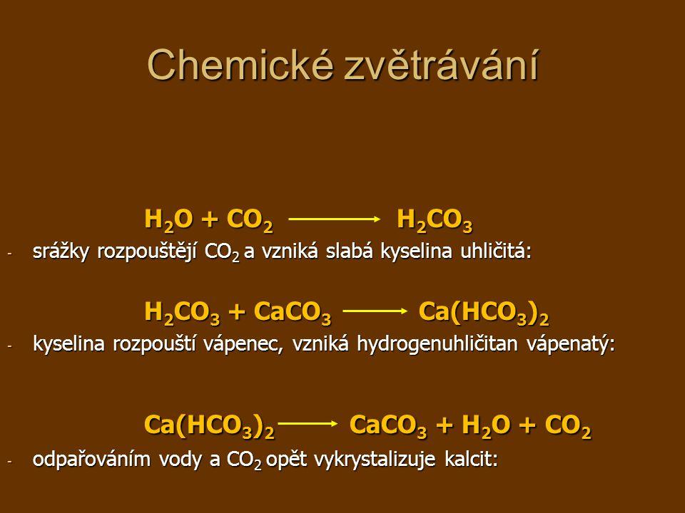 Chemické zvětrávání H 2 O + CO 2 H 2 CO 3 - srážky rozpouštějí CO 2 a vzniká slabá kyselina uhličitá: H 2 CO 3 + CaCO 3 Ca(HCO 3 ) 2 - kyselina rozpouští vápenec, vzniká hydrogenuhličitan vápenatý: Ca(HCO 3 ) 2 CaCO 3 + H 2 O + CO 2 - odpařováním vody a CO 2 opět vykrystalizuje kalcit: