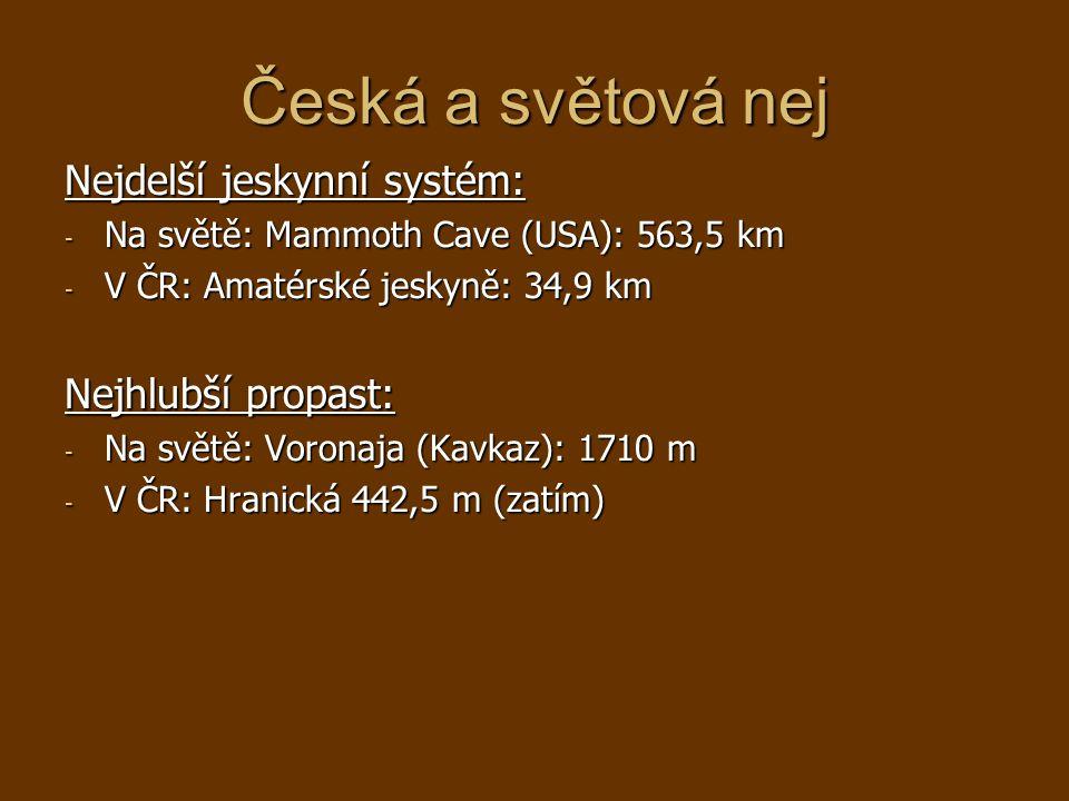 Česká a světová nej Nejdelší jeskynní systém: - Na světě: Mammoth Cave (USA): 563,5 km - V ČR: Amatérské jeskyně: 34,9 km Nejhlubší propast: - Na světě: Voronaja (Kavkaz): 1710 m - V ČR: Hranická 442,5 m (zatím)