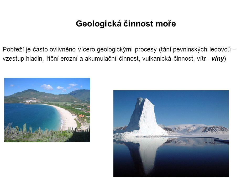 Geologická činnost moře Pobřeží je často ovlivněno vícero geologickými procesy (tání pevninských ledovců – vzestup hladin, říční erozní a akumulační činnost, vulkanická činnost, vítr - vlny)
