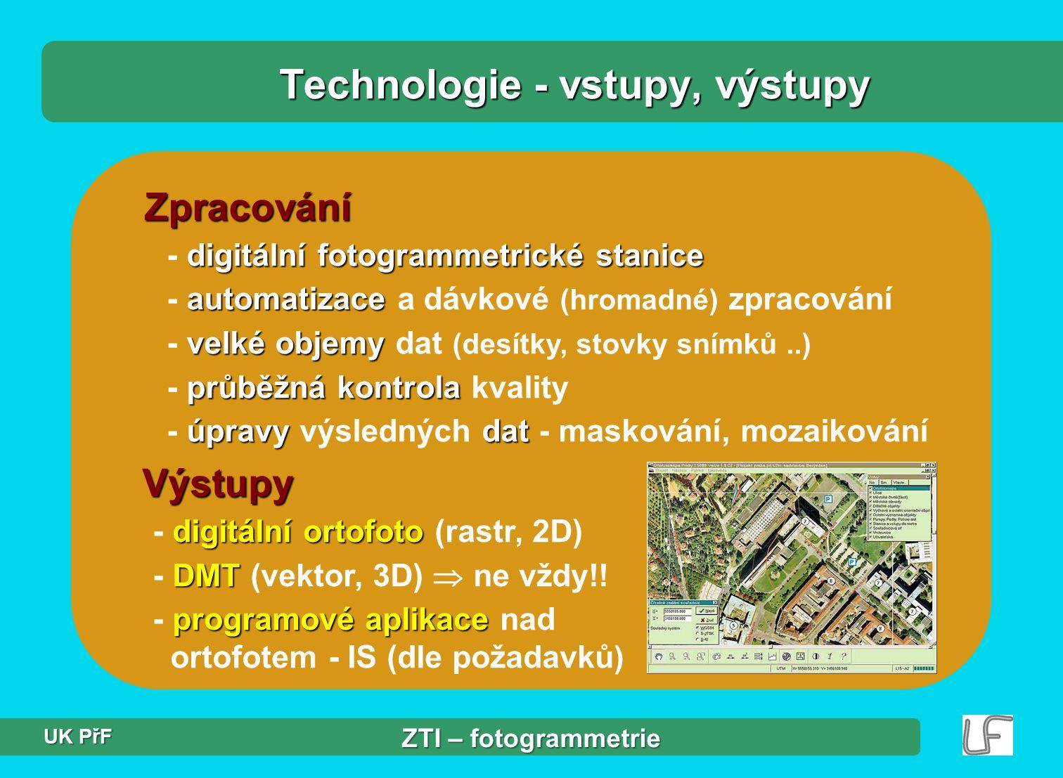 Zpracování digitální fotogrammetrické stanice - digitální fotogrammetrické stanice automatizace - automatizace a dávkové (hromadné) zpracování velké objemy - velké objemy dat (desítky, stovky snímků..) průběžná kontrola - průběžná kontrola kvality úpravydat - úpravy výsledných dat - maskování, mozaikování Technologie - vstupy, výstupy Výstupy digitální ortofoto - digitální ortofoto (rastr, 2D) DMT - DMT (vektor, 3D)  ne vždy!.