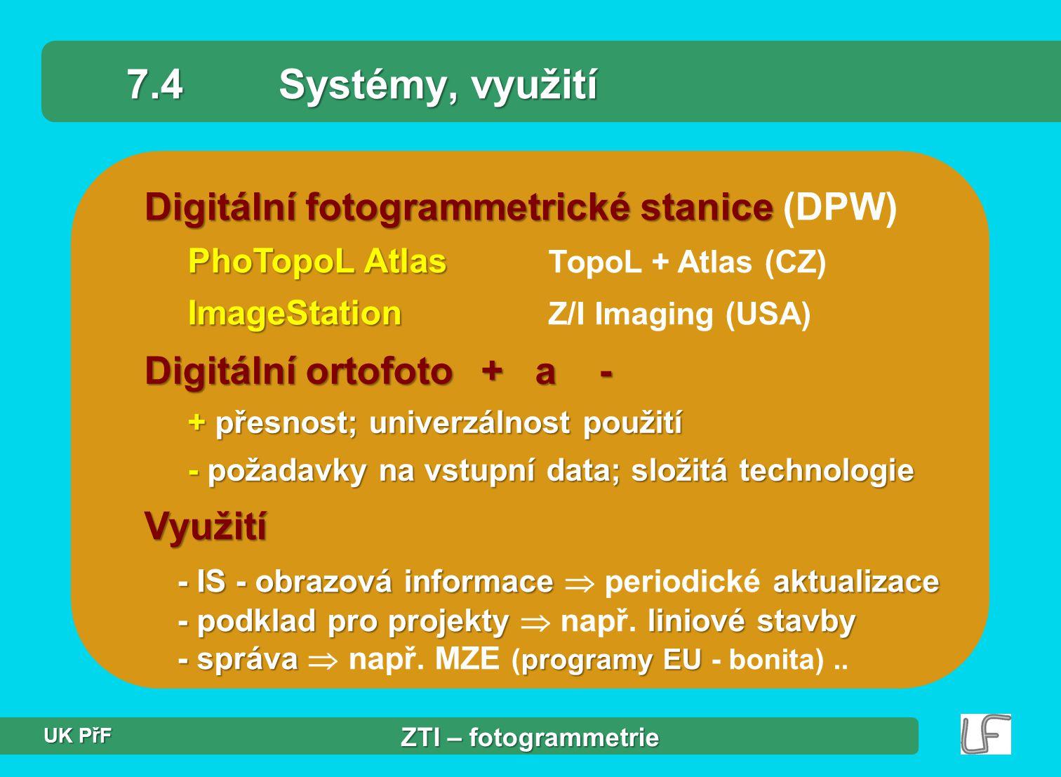 Digitální fotogrammetrické stanice Digitální fotogrammetrické stanice (DPW) PhoTopoL Atlas PhoTopoL Atlas TopoL + Atlas (CZ) ImageStation ImageStation Z/I Imaging (USA) 7.4Systémy, využití Digitální ortofoto + a - + přesnost; univerzálnost použití - požadavky na vstupní data; složitá technologie Využití - IS - obrazová informace aktualizace - podklad pro projekty liniové stavby - správa programy EU - IS - obrazová informace  periodické aktualizace - podklad pro projekty  např.