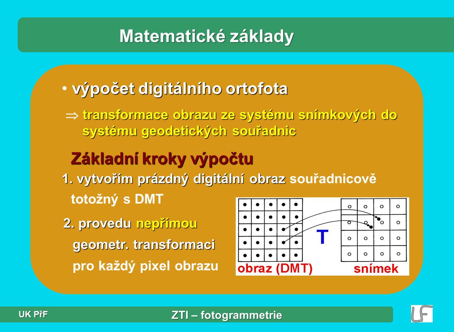 """Transformace Matematické základy - """"Z souřadnice středů pixelů interpolací - """"Z souřadnice středů pixelů  interpolací z DMT - musím znát PVO a PVniO - hodnota obrazové fce pixelu interpolací sousedních pixelů - hodnota obrazové fce pixelu  interpolací z hodnot sousedních pixelů (na snímku).."""