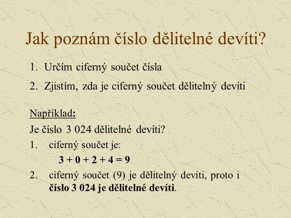 Jak poznám číslo dělitelné devíti? Například: Je číslo 3 024 dělitelné devíti? 1.ciferný součet je: 3 + 0 + 2 + 4 = 9 2.ciferný součet (9) je děliteln