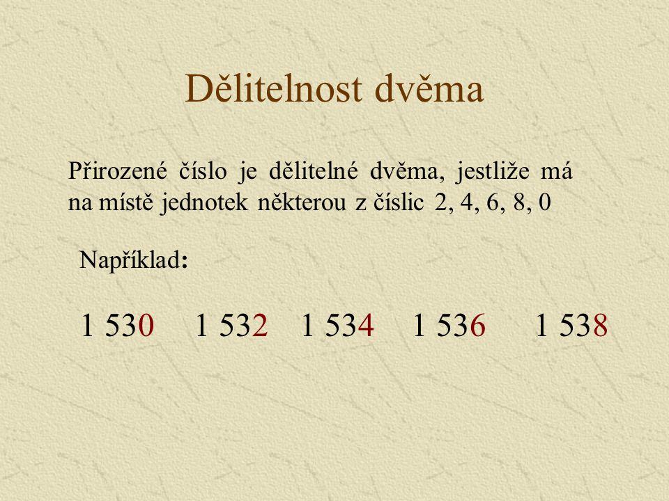 Dělitelnost dvěma Například: 1 5301 5381 5341 5361 532 Přirozené číslo je dělitelné dvěma, jestliže má na místě jednotek některou z číslic 2, 4, 6, 8, 0