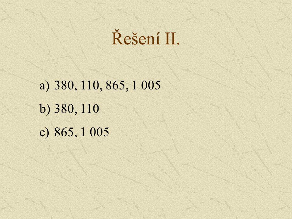 Řešení II. a)380, 110, 865, 1 005 b)380, 110 c)865, 1 005
