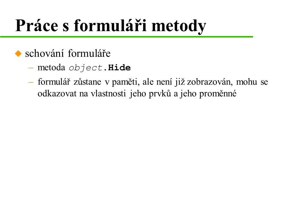 Práce s formuláři metody u schování formuláře –metoda object.Hide –formulář zůstane v paměti, ale není již zobrazován, mohu se odkazovat na vlastnosti