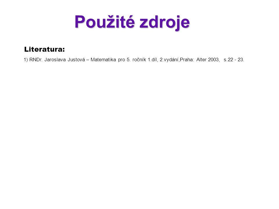 Použité zdroje Literatura: 1) RNDr. Jaroslava Justová – Matematika pro 5. ročník 1.díl, 2.vydání,Praha: Alter 2003, s.22 - 23.