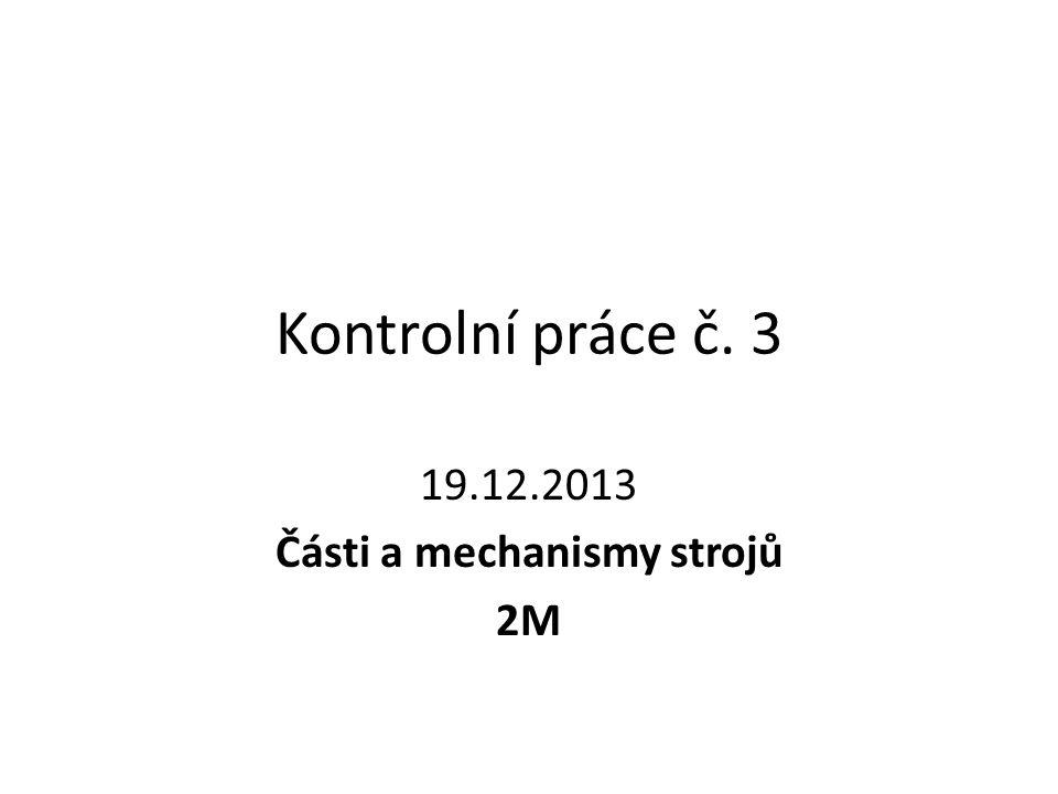Kontrolní práce č. 3 19.12.2013 Části a mechanismy strojů 2M