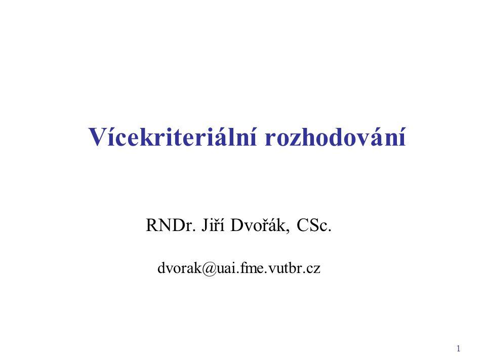 1 Vícekriteriální rozhodování RNDr. Jiří Dvořák, CSc. dvorak@uai.fme.vutbr.cz