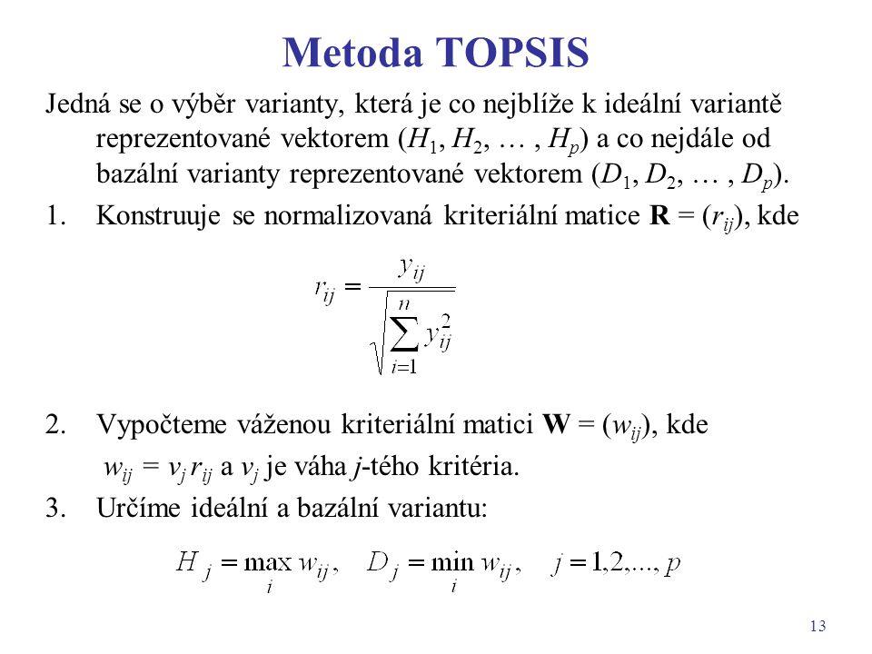 13 Metoda TOPSIS Jedná se o výběr varianty, která je co nejblíže k ideální variantě reprezentované vektorem (H 1, H 2, …, H p ) a co nejdále od bazáln