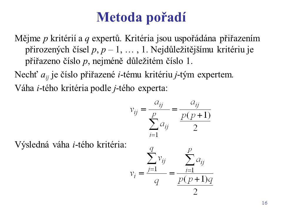 16 Metoda pořadí Mějme p kritérií a q expertů. Kritéria jsou uspořádána přiřazením přirozených čísel p, p – 1, …, 1. Nejdůležitějšímu kritériu je přiř