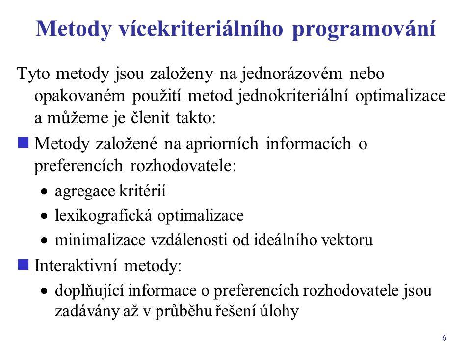 6 Metody vícekriteriálního programování Tyto metody jsou založeny na jednorázovém nebo opakovaném použití metod jednokriteriální optimalizace a můžeme