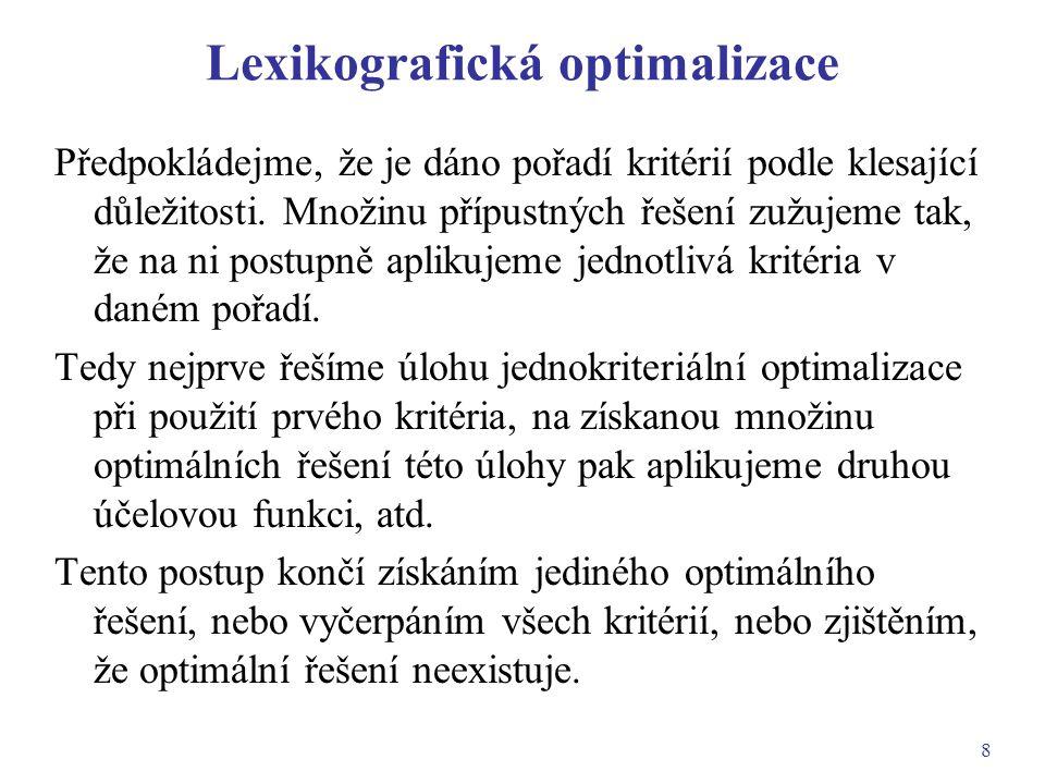 8 Lexikografická optimalizace Předpokládejme, že je dáno pořadí kritérií podle klesající důležitosti. Množinu přípustných řešení zužujeme tak, že na n